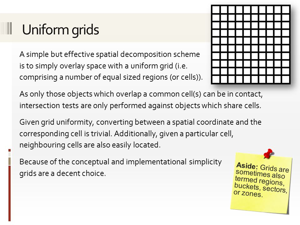 A simple but effective spatial decomposition scheme is to simply overlay space with a uniform grid (i.e.