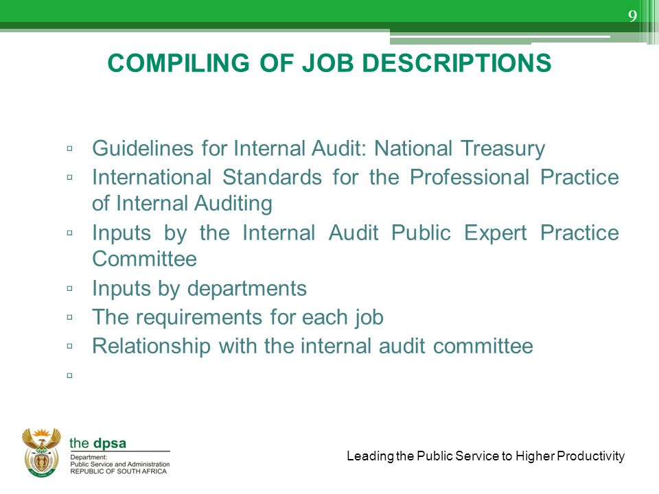 Leading the Public Service to Higher Productivity COMPILING OF JOB DESCRIPTIONS ▫ Guidelines for Internal Audit: National Treasury ▫ International Standards for the Professional Practice of Internal Auditing ▫ Inputs by the Internal Audit Public Expert Practice Committee ▫ Inputs by departments ▫ The requirements for each job ▫ Relationship with the internal audit committee ▫ 9
