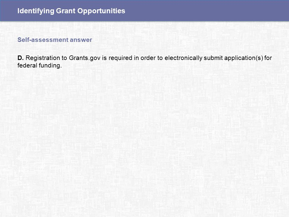 D. Registration to Grants.gov is required in order to electronically submit application(s) for federal funding. Self-assessment answer Identifying Gra
