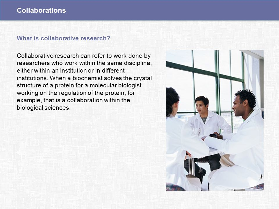 Collaborative research can refer to work done by researchers who work within the same discipline, either within an institution or in different institutions.