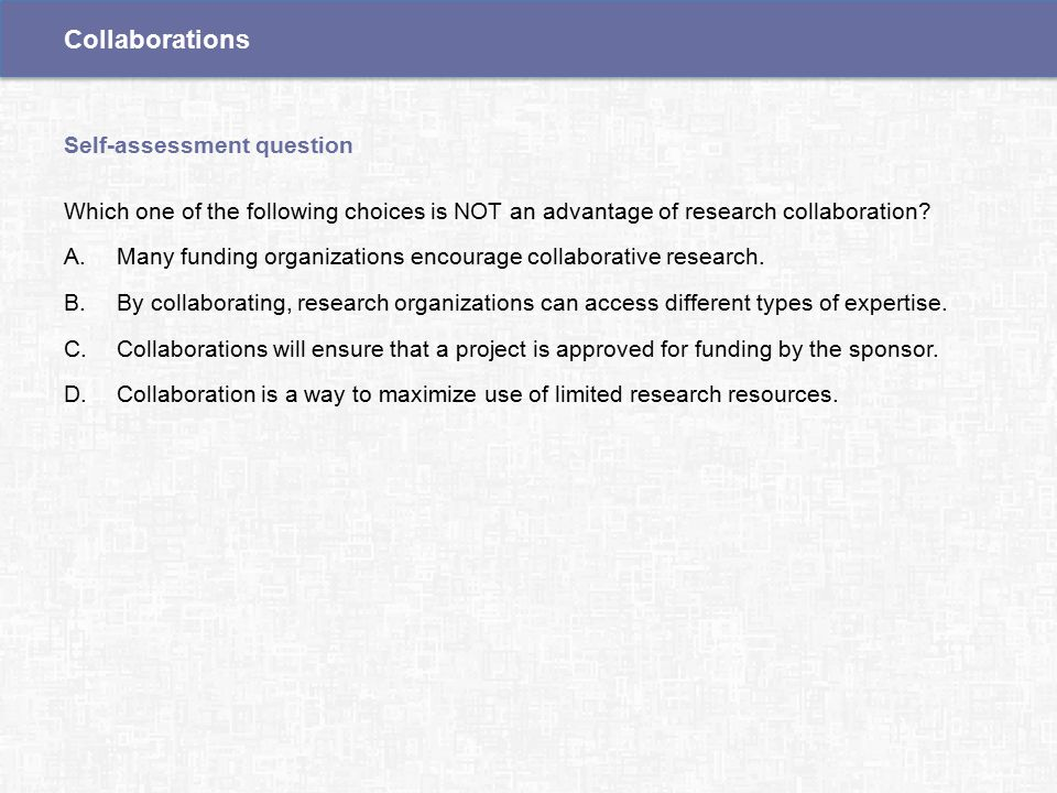 Which one of the following choices is NOT an advantage of research collaboration.