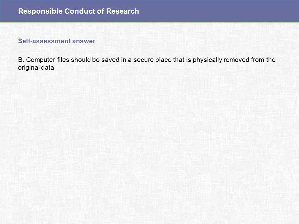 B. Computer files should be saved in a secure place that is physically removed from the original data Self-assessment answer Responsible Conduct of Re