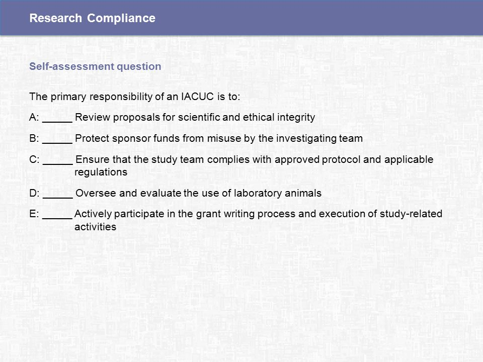 The primary responsibility of an IACUC is to: A: _____ Review proposals for scientific and ethical integrity B: _____ Protect sponsor funds from misuse by the investigating team C: _____ Ensure that the study team complies with approved protocol and applicable regulations D: _____ Oversee and evaluate the use of laboratory animals E: _____ Actively participate in the grant writing process and execution of study-related activities Self-assessment question Research Compliance