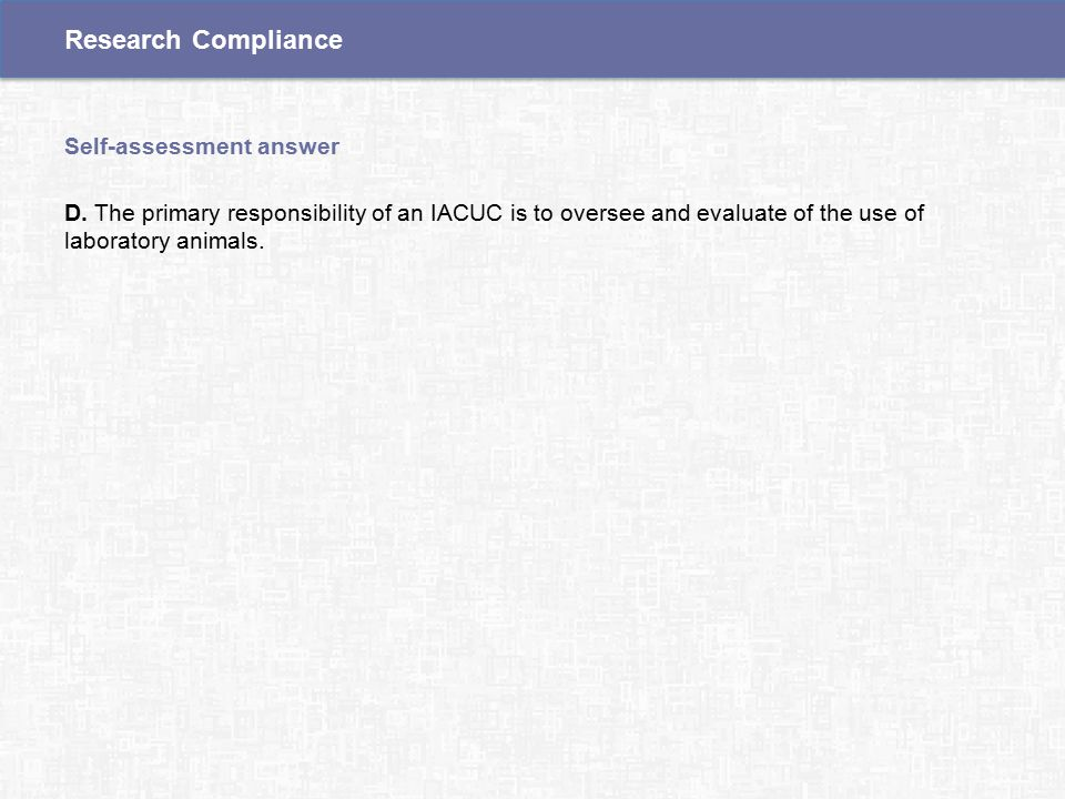 D. The primary responsibility of an IACUC is to oversee and evaluate of the use of laboratory animals. Self-assessment answer Research Compliance