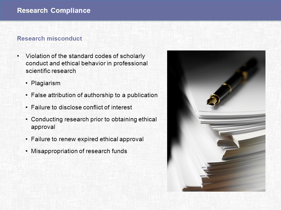 Violation of the standard codes of scholarly conduct and ethical behavior in professional scientific research Plagiarism False attribution of authorship to a publication Failure to disclose conflict of interest Conducting research prior to obtaining ethical approval Failure to renew expired ethical approval Misappropriation of research funds Research misconduct Research Compliance
