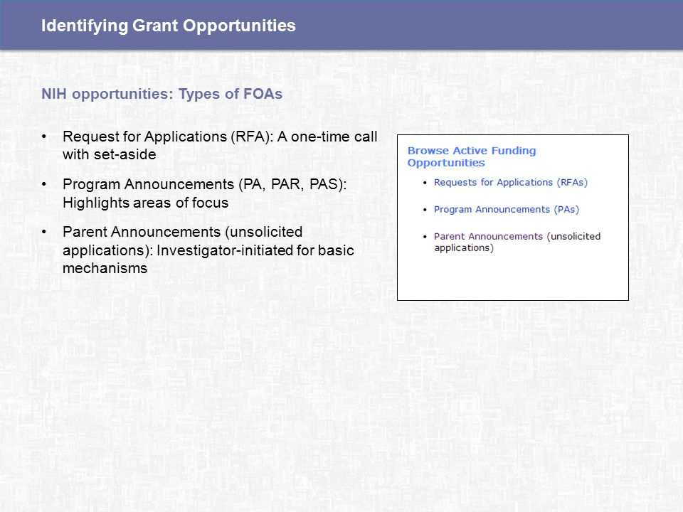 Request for Applications (RFA): A one-time call with set-aside Program Announcements (PA, PAR, PAS): Highlights areas of focus Parent Announcements (unsolicited applications): Investigator-initiated for basic mechanisms NIH opportunities: Types of FOAs Identifying Grant Opportunities
