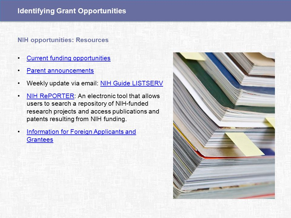 Current funding opportunities Parent announcements Weekly update via email: NIH Guide LISTSERVNIH Guide LISTSERV NIH RePORTER: An electronic tool that allows users to search a repository of NIH-funded research projects and access publications and patents resulting from NIH funding.NIH RePORTER Information for Foreign Applicants and GranteesInformation for Foreign Applicants and Grantees NIH opportunities: Resources Identifying Grant Opportunities