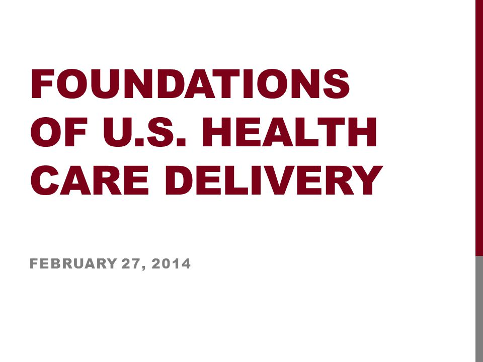 FOUNDATIONS OF U.S. HEALTH CARE DELIVERY FEBRUARY 27, 2014