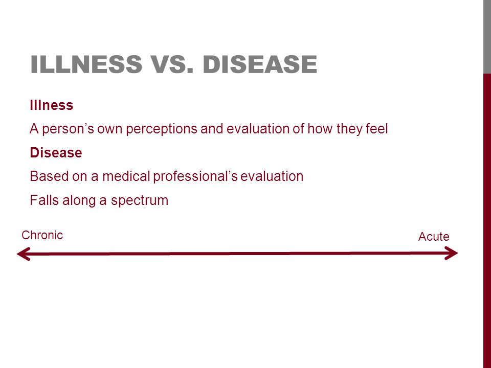 ILLNESS VS. DISEASE Illness A person's own perceptions and evaluation of how they feel Disease Based on a medical professional's evaluation Falls alon