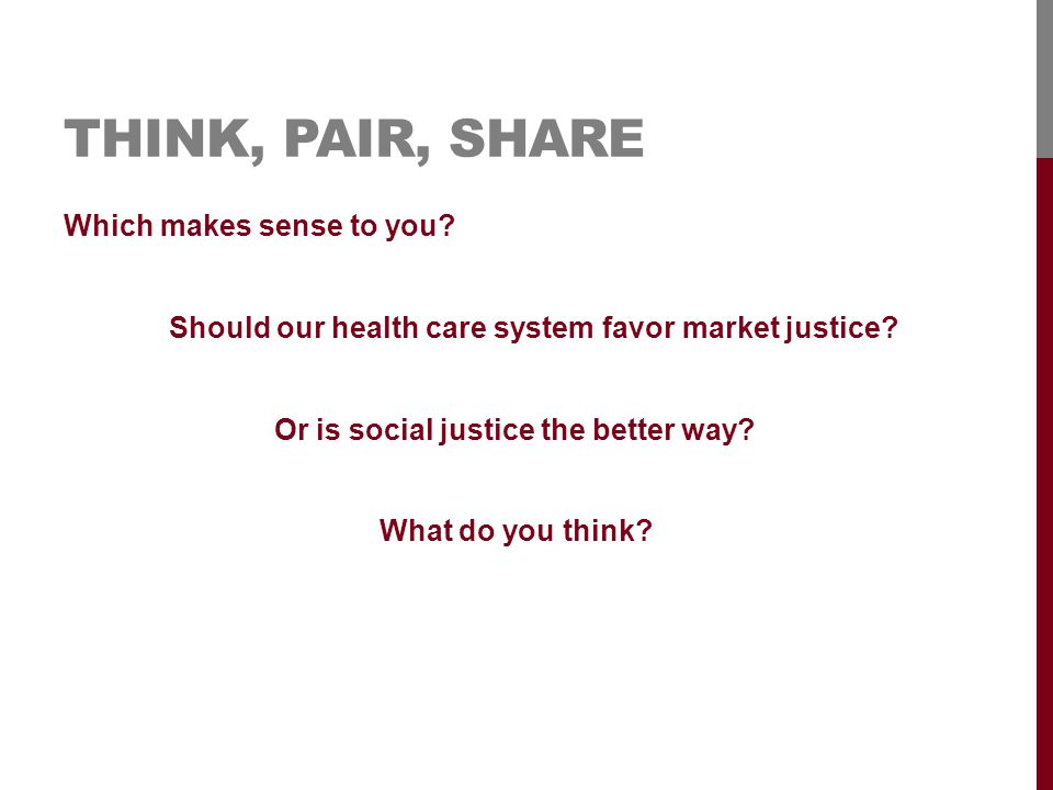 THINK, PAIR, SHARE Which makes sense to you. Should our health care system favor market justice.