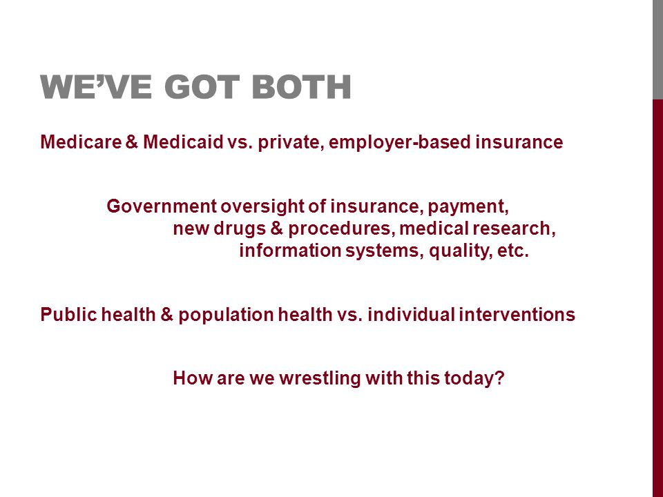 WE'VE GOT BOTH Medicare & Medicaid vs. private, employer-based insurance Government oversight of insurance, payment, new drugs & procedures, medical r