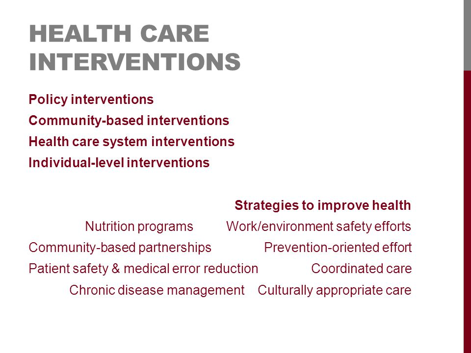 HEALTH CARE INTERVENTIONS Policy interventions Community-based interventions Health care system interventions Individual-level interventions Strategies to improve health Nutrition programsWork/environment safety efforts Community-based partnershipsPrevention-oriented effort Patient safety & medical error reductionCoordinated care Chronic disease managementCulturally appropriate care