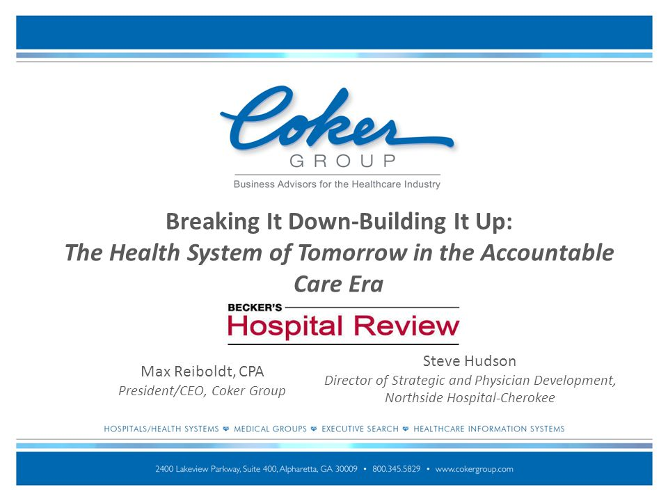 Breaking It Down-Building It Up: The Health System of Tomorrow in the Accountable Care Era Max Reiboldt, CPA President/CEO, Coker Group Steve Hudson D