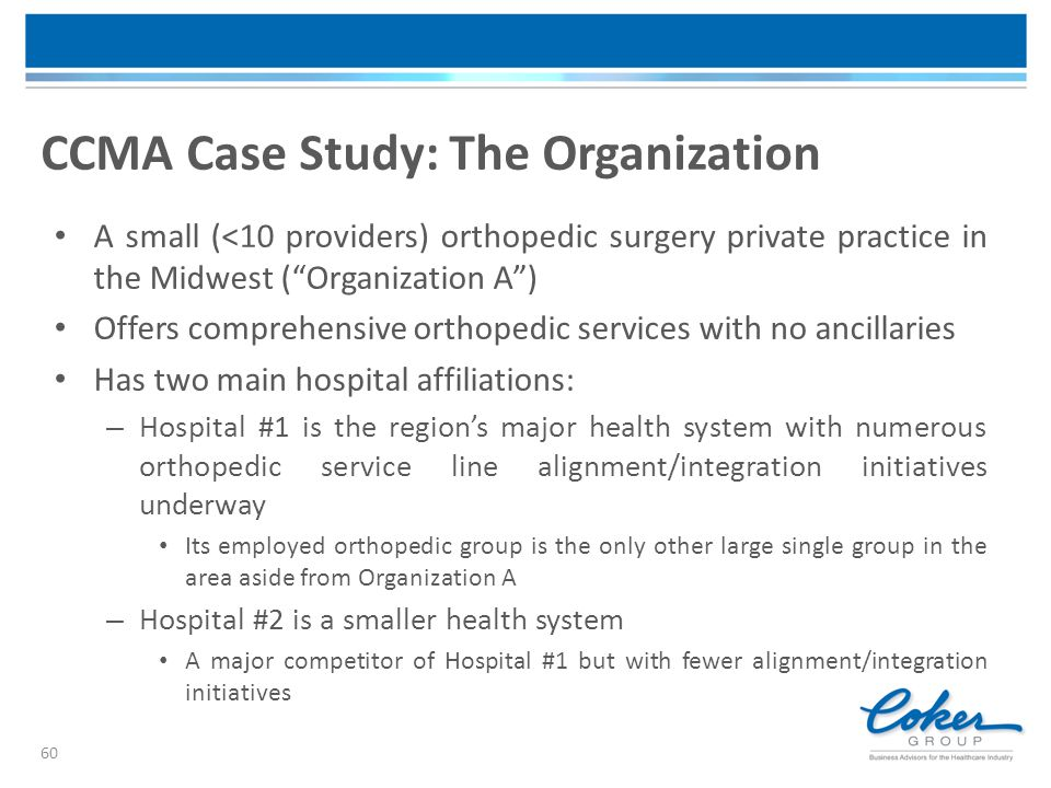 """CCMA Case Study: The Organization 60 A small (<10 providers) orthopedic surgery private practice in the Midwest (""""Organization A"""") Offers comprehensiv"""