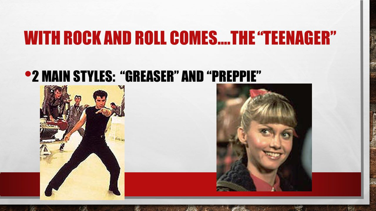 "WITH ROCK AND ROLL COMES….THE ""TEENAGER"" 2 MAIN STYLES: ""GREASER"" AND ""PREPPIE"""