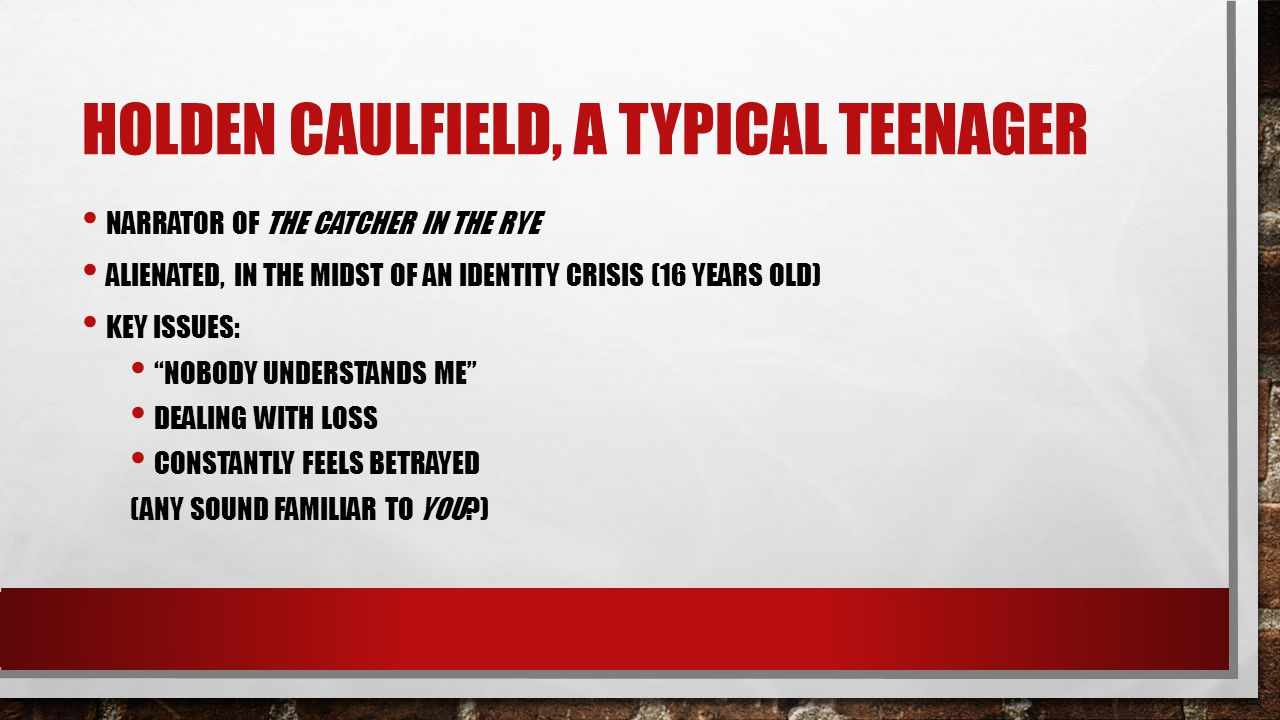 "HOLDEN CAULFIELD, A TYPICAL TEENAGER NARRATOR OF THE CATCHER IN THE RYE ALIENATED, IN THE MIDST OF AN IDENTITY CRISIS (16 YEARS OLD) KEY ISSUES: ""NOBO"