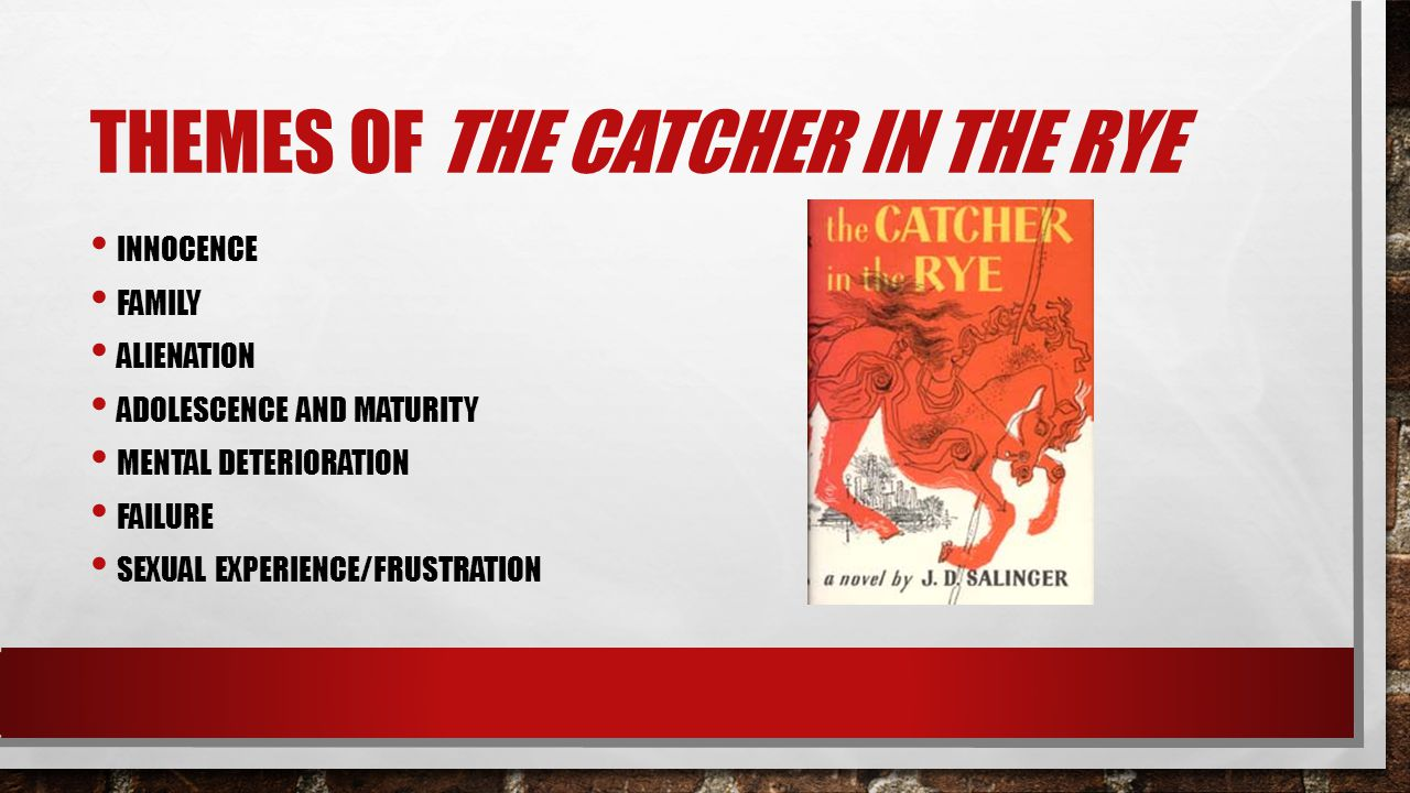 THEMES OF THE CATCHER IN THE RYE INNOCENCE FAMILY ALIENATION ADOLESCENCE AND MATURITY MENTAL DETERIORATION FAILURE SEXUAL EXPERIENCE/FRUSTRATION