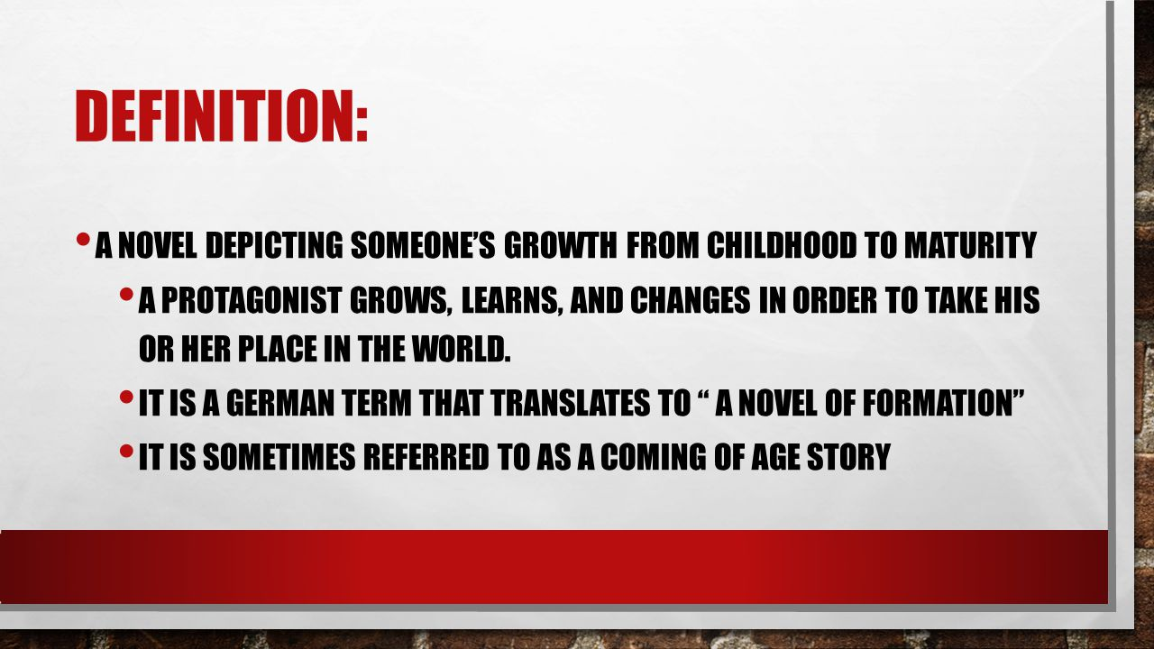 DEFINITION: A NOVEL DEPICTING SOMEONE'S GROWTH FROM CHILDHOOD TO MATURITY A PROTAGONIST GROWS, LEARNS, AND CHANGES IN ORDER TO TAKE HIS OR HER PLACE I