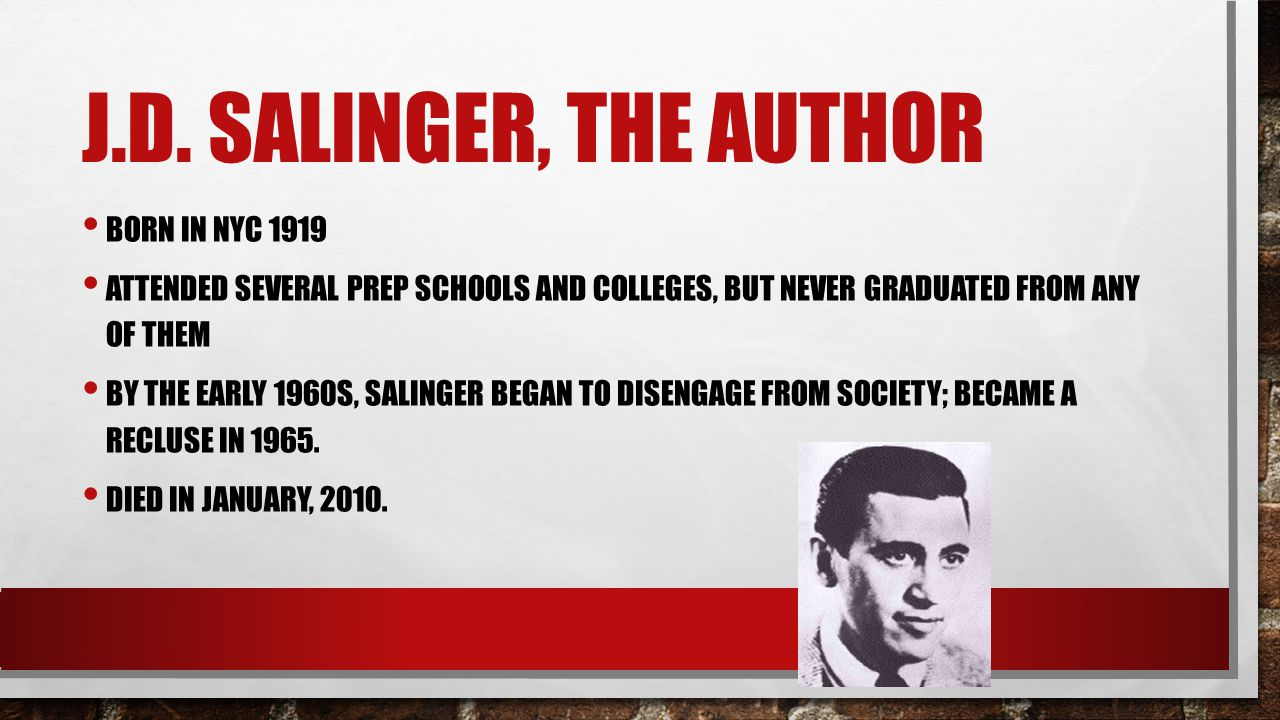 J.D. SALINGER, THE AUTHOR BORN IN NYC 1919 ATTENDED SEVERAL PREP SCHOOLS AND COLLEGES, BUT NEVER GRADUATED FROM ANY OF THEM BY THE EARLY 1960S, SALING