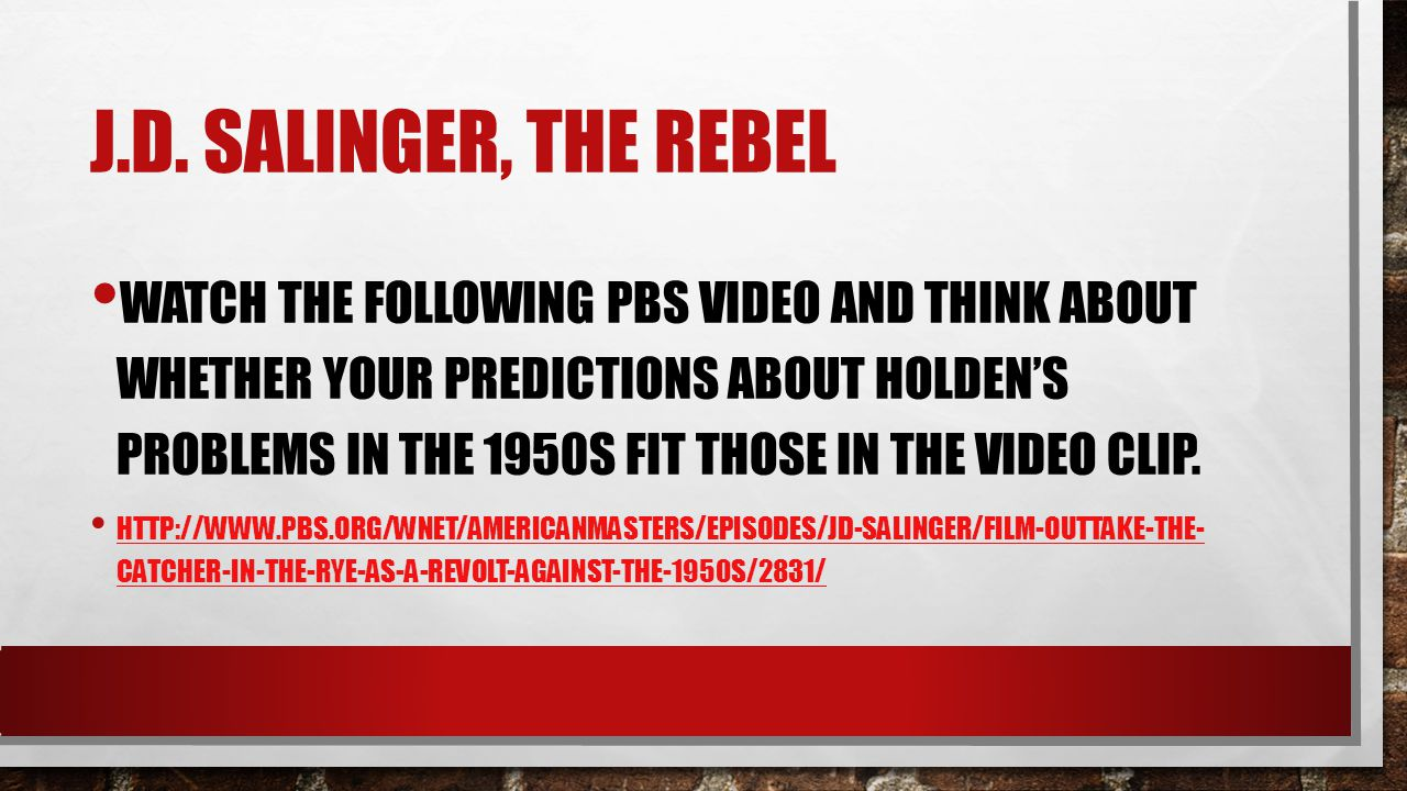 J.D. SALINGER, THE REBEL WATCH THE FOLLOWING PBS VIDEO AND THINK ABOUT WHETHER YOUR PREDICTIONS ABOUT HOLDEN'S PROBLEMS IN THE 1950S FIT THOSE IN THE