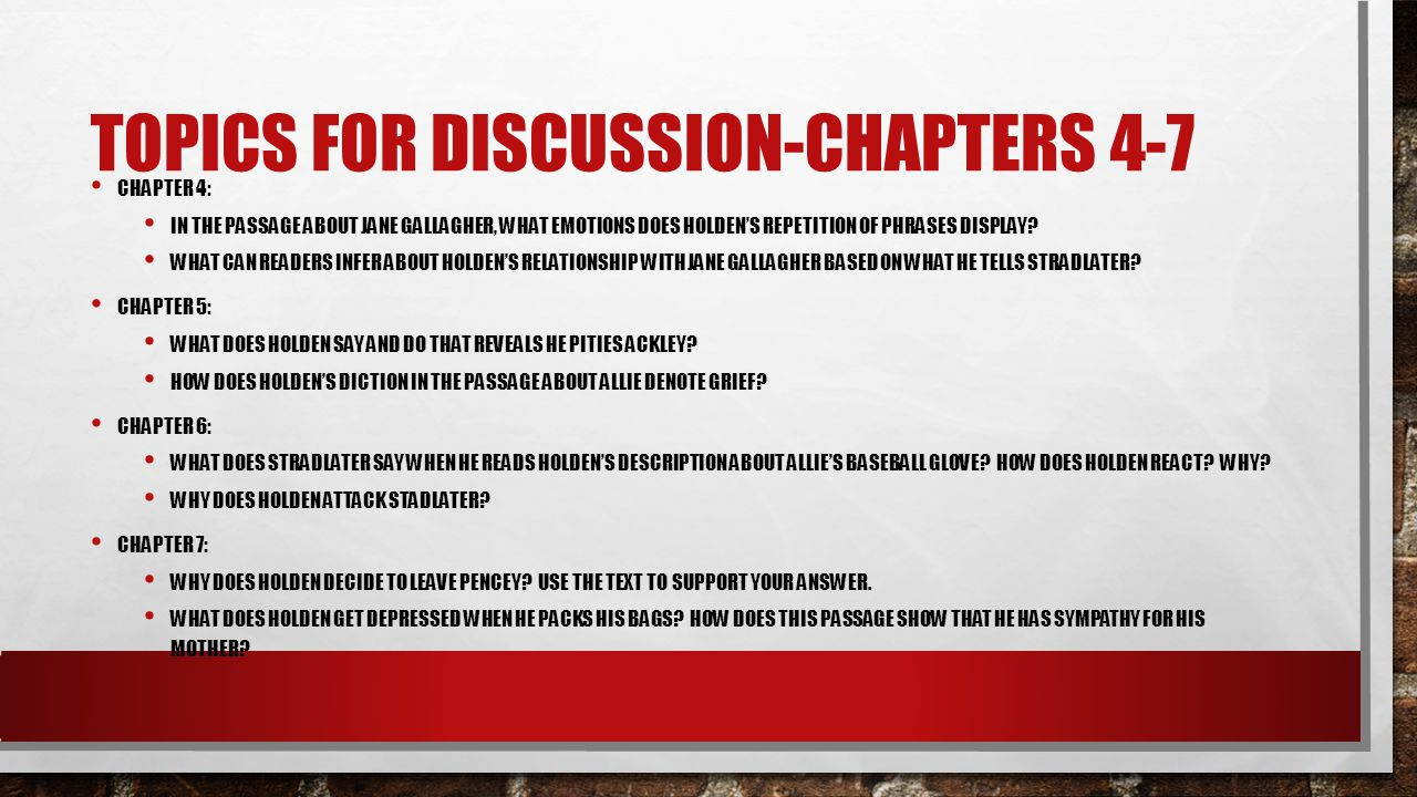 TOPICS FOR DISCUSSION-CHAPTERS 4-7 CHAPTER 4: IN THE PASSAGE ABOUT JANE GALLAGHER, WHAT EMOTIONS DOES HOLDEN'S REPETITION OF PHRASES DISPLAY? WHAT CAN