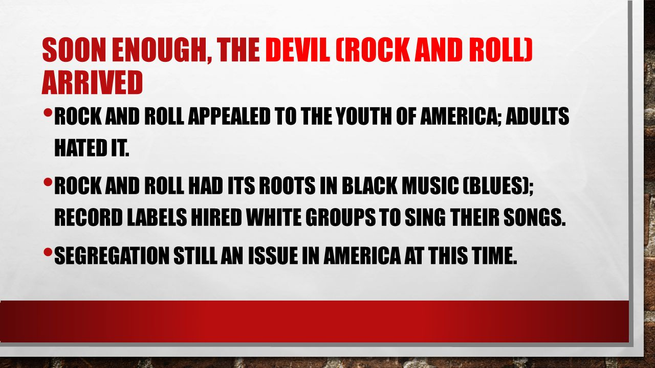 SOON ENOUGH, THE DEVIL (ROCK AND ROLL) ARRIVED ROCK AND ROLL APPEALED TO THE YOUTH OF AMERICA; ADULTS HATED IT. ROCK AND ROLL HAD ITS ROOTS IN BLACK M