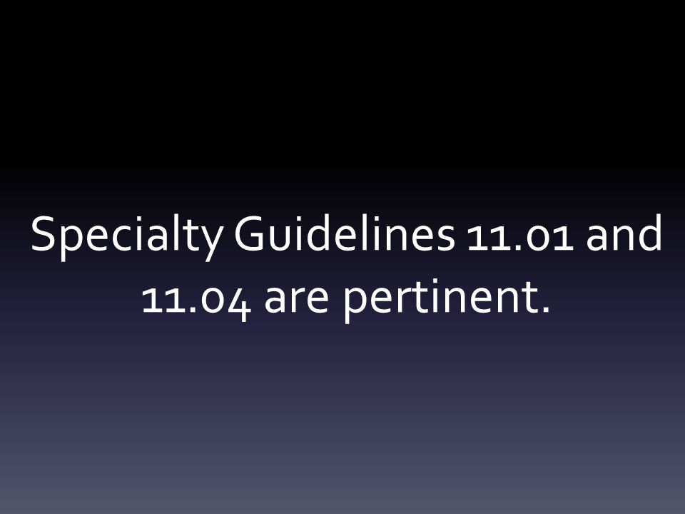 Specialty Guidelines 11.01 and 11.04 are pertinent.