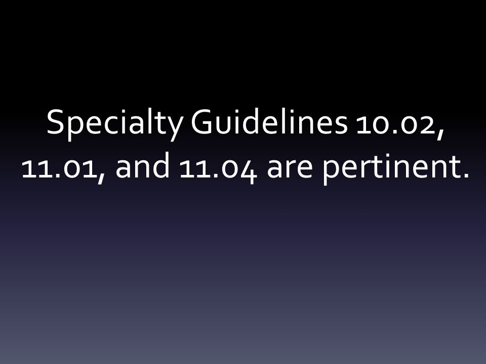 Specialty Guidelines 10.02, 11.01, and 11.04 are pertinent.