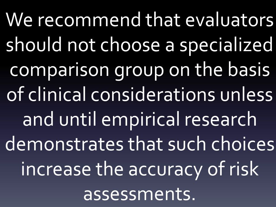 We recommend that evaluators should not choose a specialized comparison group on the basis of clinical considerations unless and until empirical research demonstrates that such choices increase the accuracy of risk assessments.