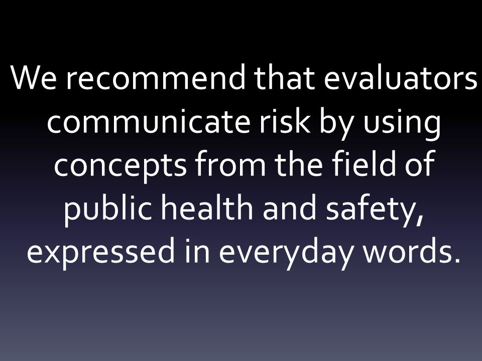 We recommend that evaluators communicate risk by using concepts from the field of public health and safety, expressed in everyday words.