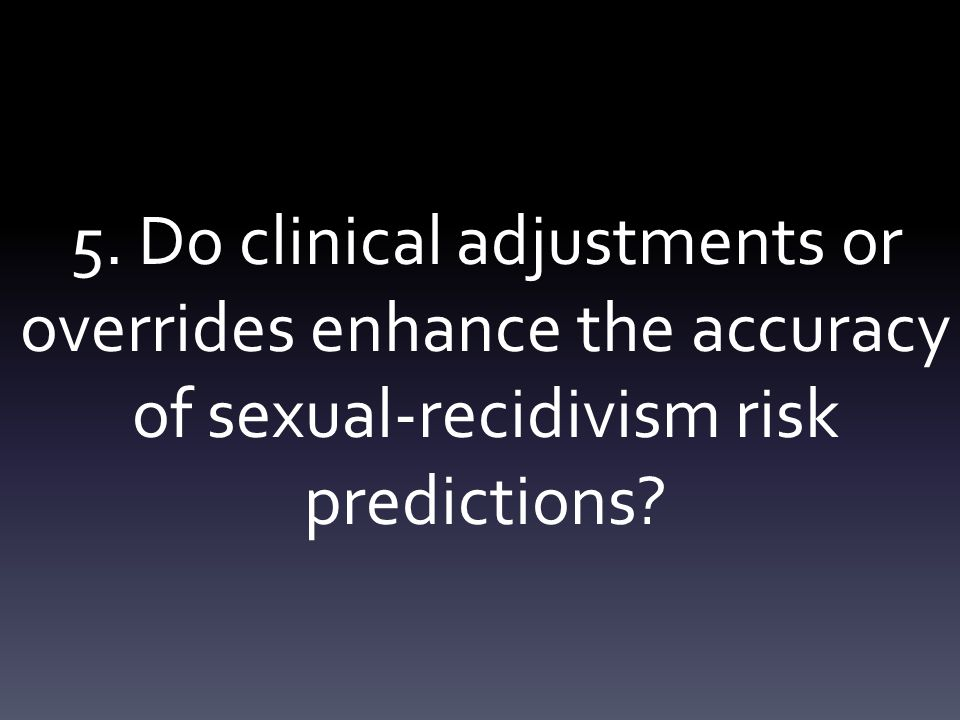 5. Do clinical adjustments or overrides enhance the accuracy of sexual-recidivism risk predictions