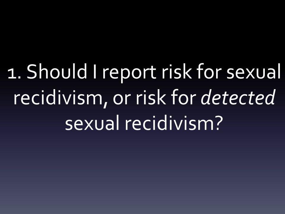 1. Should I report risk for sexual recidivism, or risk for detected sexual recidivism