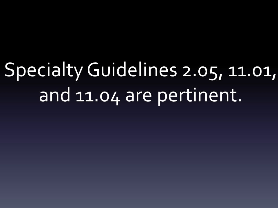 Specialty Guidelines 2.05, 11.01, and 11.04 are pertinent.