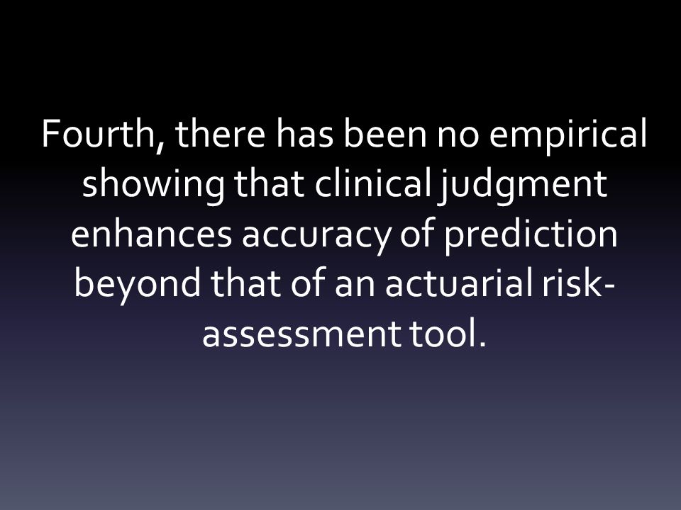 Fourth, there has been no empirical showing that clinical judgment enhances accuracy of prediction beyond that of an actuarial risk- assessment tool.