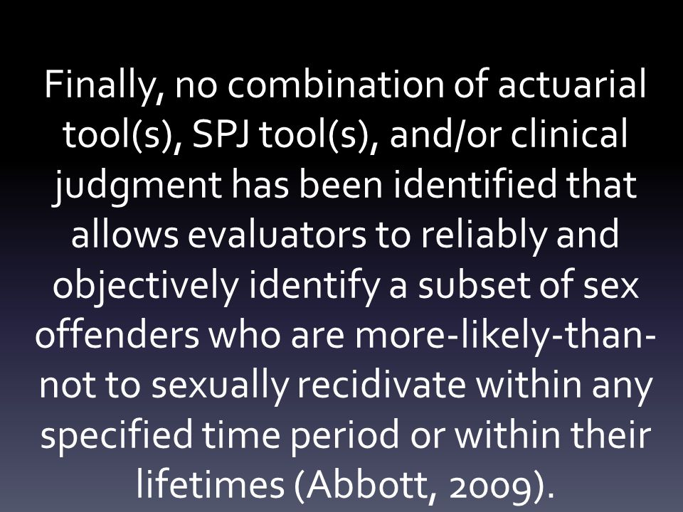Finally, no combination of actuarial tool(s), SPJ tool(s), and/or clinical judgment has been identified that allows evaluators to reliably and objectively identify a subset of sex offenders who are more-likely-than- not to sexually recidivate within any specified time period or within their lifetimes (Abbott, 2009).