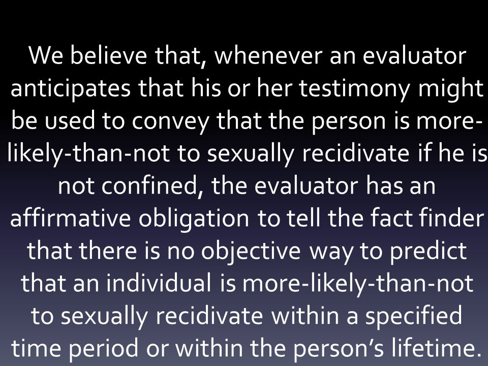 We believe that, whenever an evaluator anticipates that his or her testimony might be used to convey that the person is more- likely-than-not to sexually recidivate if he is not confined, the evaluator has an affirmative obligation to tell the fact finder that there is no objective way to predict that an individual is more-likely-than-not to sexually recidivate within a specified time period or within the person's lifetime.