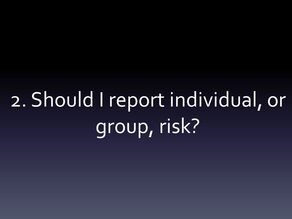 2. Should I report individual, or group, risk