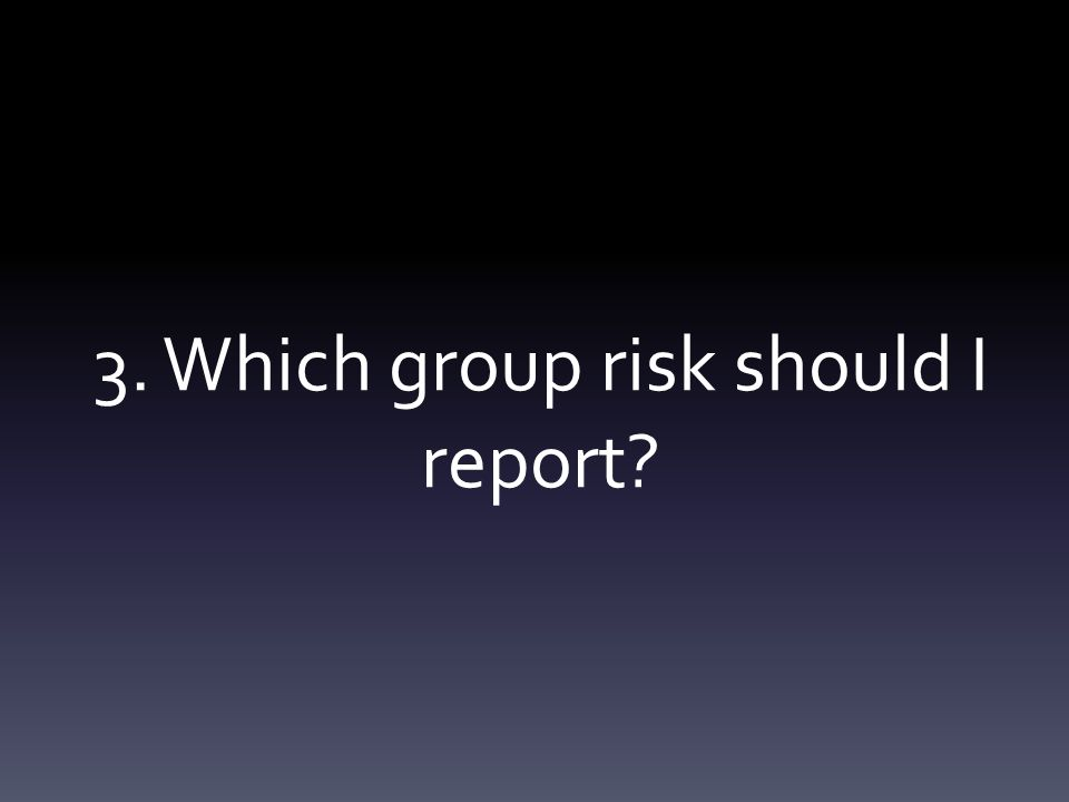 3. Which group risk should I report