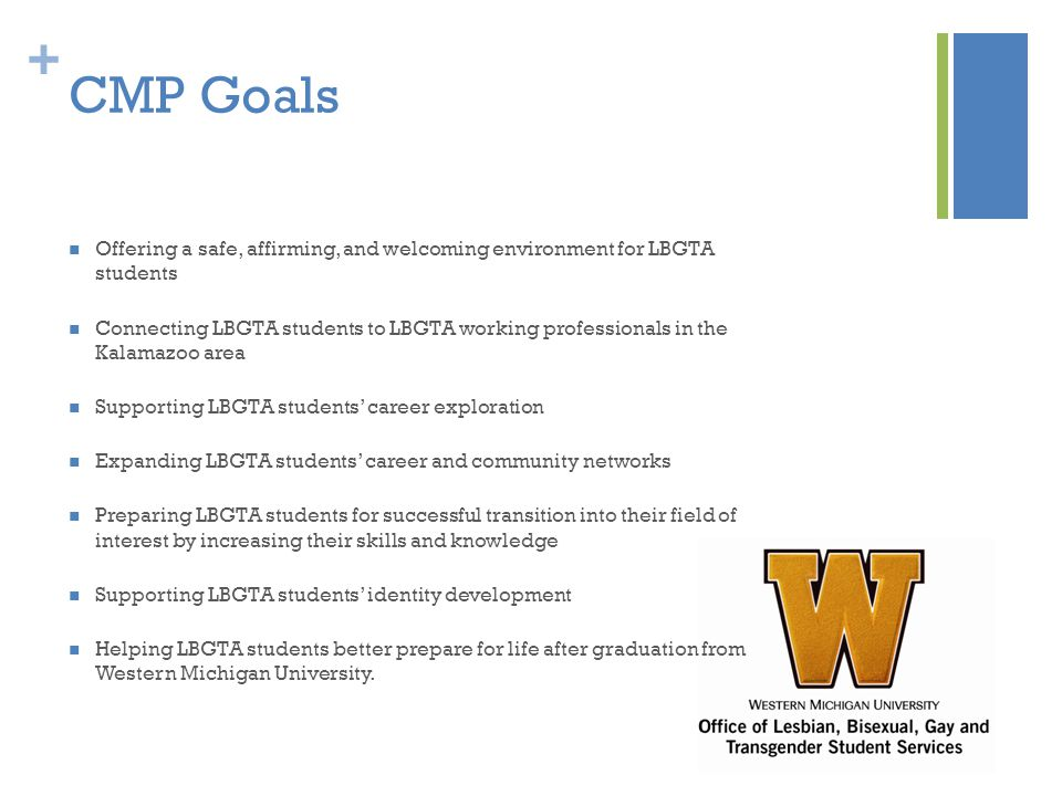 + CMP Goals Offering a safe, affirming, and welcoming environment for LBGTA students Connecting LBGTA students to LBGTA working professionals in the Kalamazoo area Supporting LBGTA students' career exploration Expanding LBGTA students' career and community networks Preparing LBGTA students for successful transition into their field of interest by increasing their skills and knowledge Supporting LBGTA students' identity development Helping LBGTA students better prepare for life after graduation from Western Michigan University.