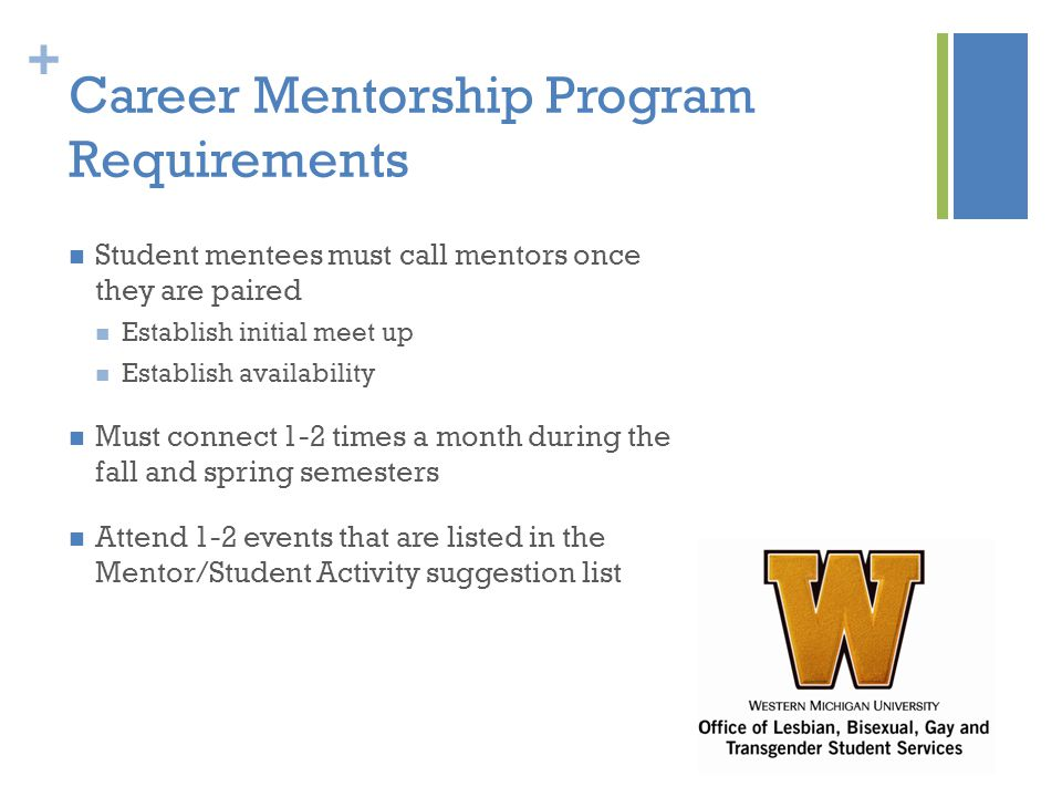 + Career Mentorship Program Requirements Student mentees must call mentors once they are paired Establish initial meet up Establish availability Must connect 1-2 times a month during the fall and spring semesters Attend 1-2 events that are listed in the Mentor/Student Activity suggestion list