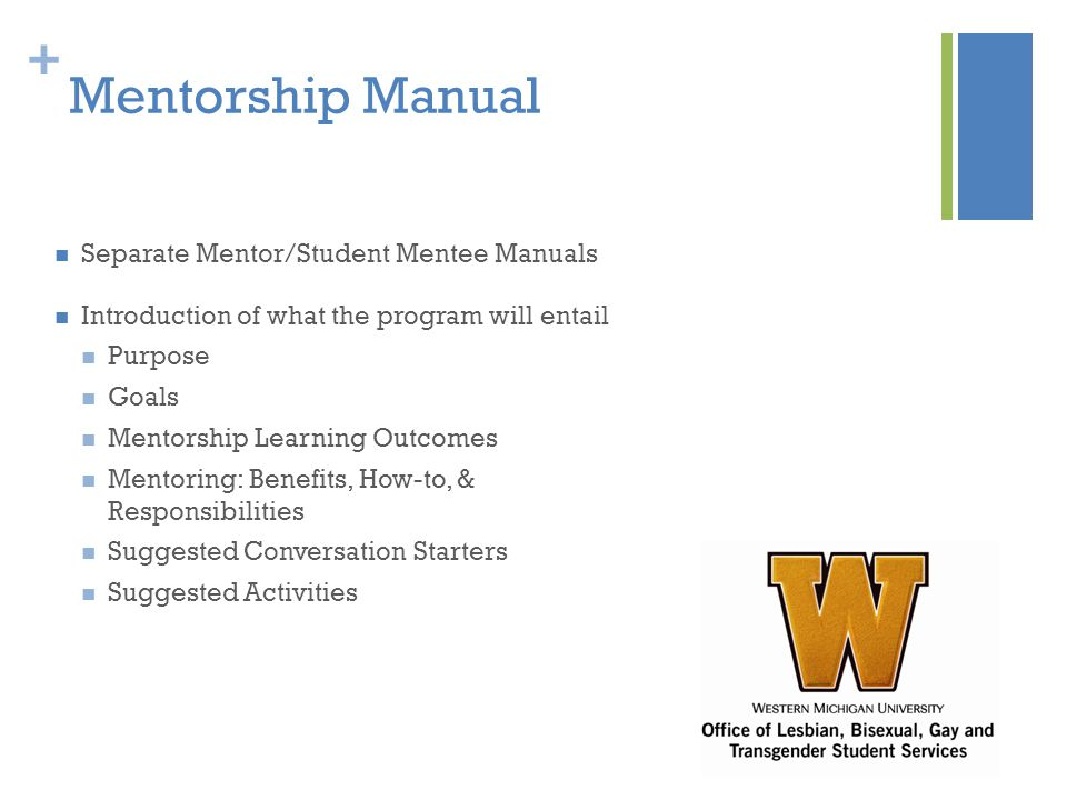 + Mentorship Manual Separate Mentor/Student Mentee Manuals Introduction of what the program will entail Purpose Goals Mentorship Learning Outcomes Mentoring: Benefits, How-to, & Responsibilities Suggested Conversation Starters Suggested Activities