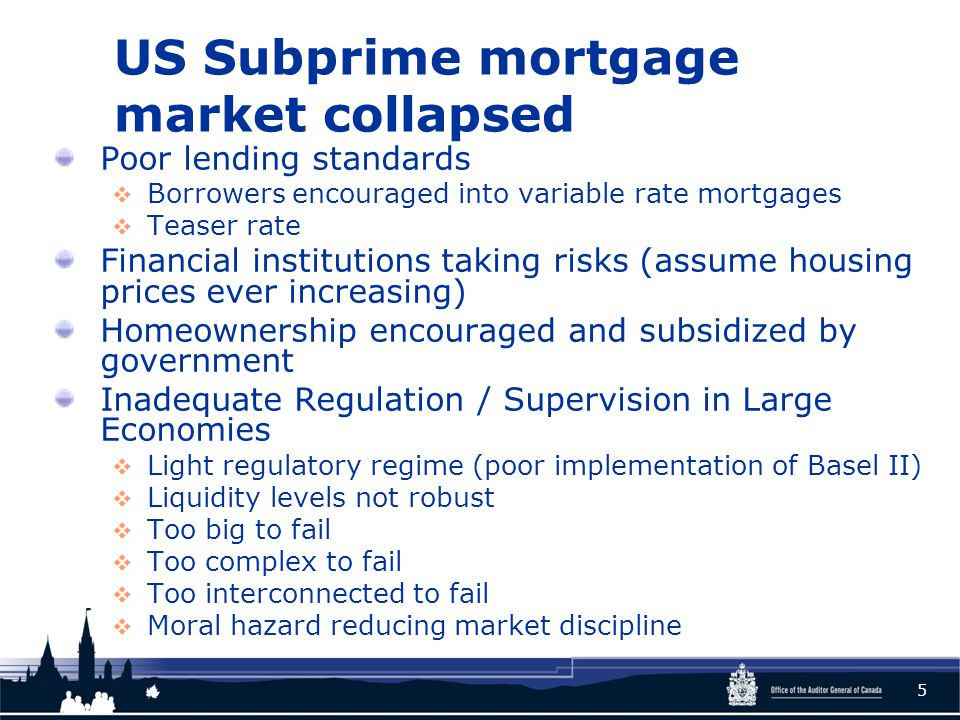 US Subprime mortgage market collapsed Poor lending standards  Borrowers encouraged into variable rate mortgages  Teaser rate Financial institutions taking risks (assume housing prices ever increasing) Homeownership encouraged and subsidized by government Inadequate Regulation / Supervision in Large Economies  Light regulatory regime (poor implementation of Basel II)  Liquidity levels not robust  Too big to fail  Too complex to fail  Too interconnected to fail  Moral hazard reducing market discipline 5