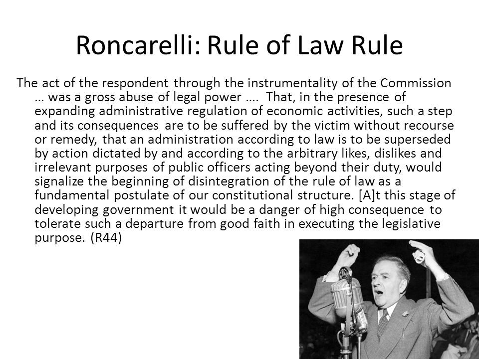Roncarelli: Rule of Law Rule The act of the respondent through the instrumentality of the Commission … was a gross abuse of legal power ….