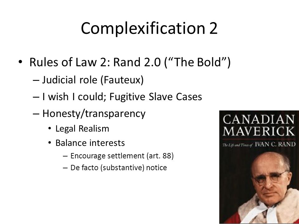 Complexification 2 Rules of Law 2: Rand 2.0 ( The Bold ) – Judicial role (Fauteux) – I wish I could; Fugitive Slave Cases – Honesty/transparency Legal Realism Balance interests – Encourage settlement (art.