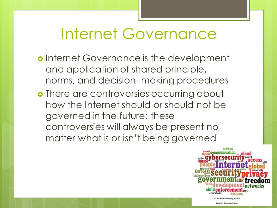 Internet Governance  Internet Governance is the development and application of shared principle, norms, and decision- making procedures  There are controversies occurring about how the Internet should or should not be governed in the future; these controversies will always be present no matter what is or isn't being governed