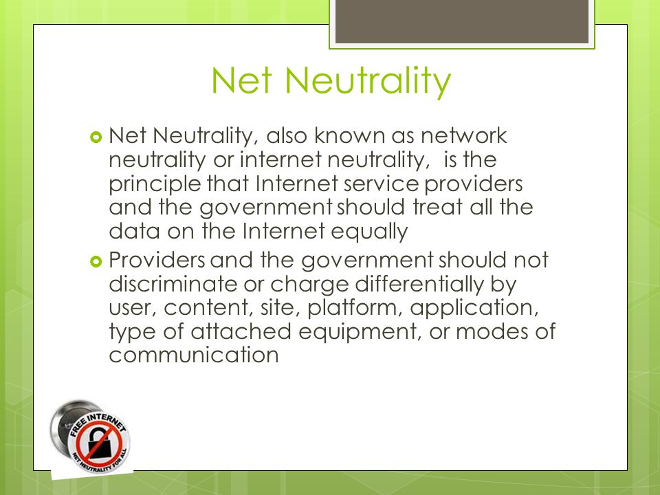 Net Neutrality  Net Neutrality, also known as network neutrality or internet neutrality, is the principle that Internet service providers and the government should treat all the data on the Internet equally  Providers and the government should not discriminate or charge differentially by user, content, site, platform, application, type of attached equipment, or modes of communication