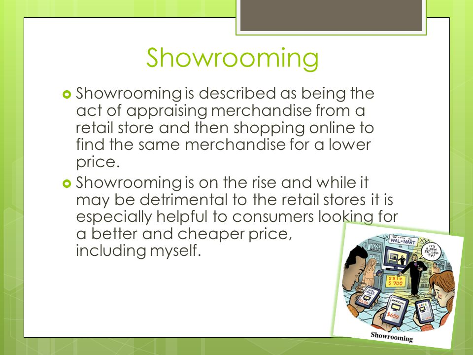 Showrooming  Showrooming is described as being the act of appraising merchandise from a retail store and then shopping online to find the same merchandise for a lower price.