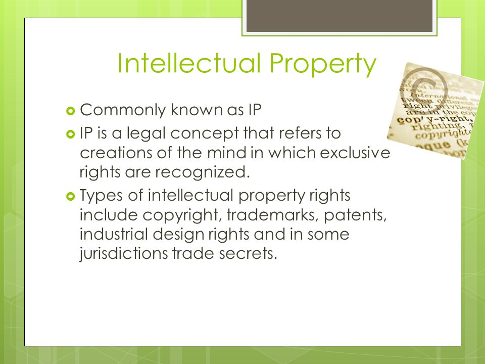 Intellectual Property  Commonly known as IP  IP is a legal concept that refers to creations of the mind in which exclusive rights are recognized.
