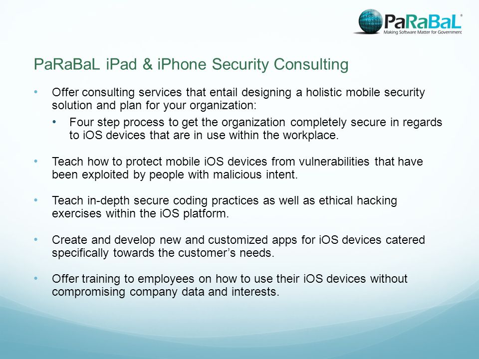 PaRaBaL iPad & iPhone Security Consulting Offer consulting services that entail designing a holistic mobile security solution and plan for your organization: Four step process to get the organization completely secure in regards to iOS devices that are in use within the workplace.