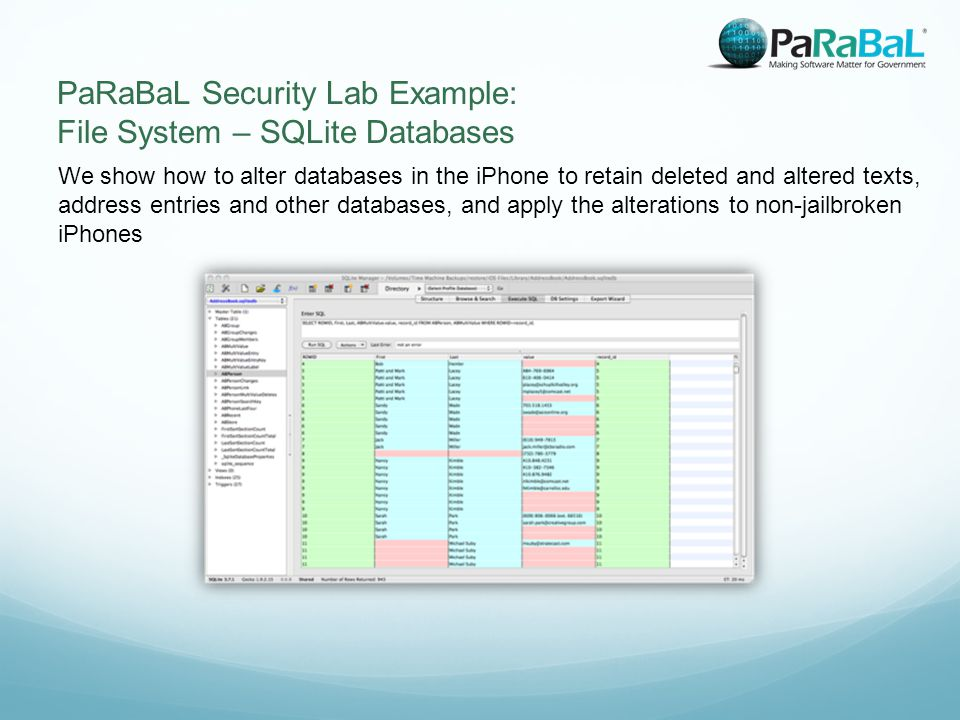 We show how to alter databases in the iPhone to retain deleted and altered texts, address entries and other databases, and apply the alterations to non-jailbroken iPhones PaRaBaL Security Lab Example: File System – SQLite Databases